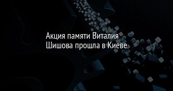 Акция памяти Виталия Шишова прошла в Киеве