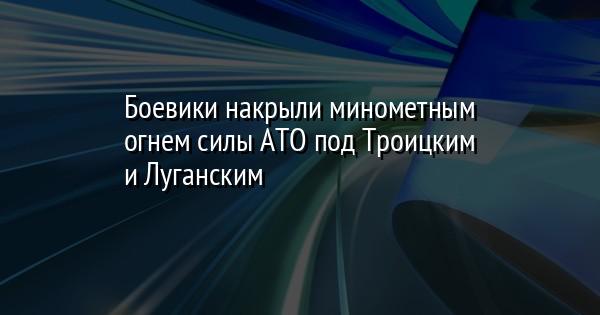 Боевики накрыли минометным огнем силы АТО под Троицким и Луганским