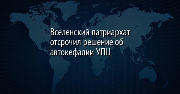 Вселенский патриархат отсрочил решение об автокефалии УПЦ