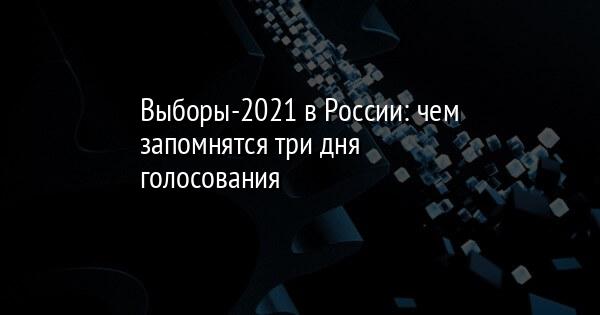 Выборы-2021 в России: чем запомнятся три дня голосования