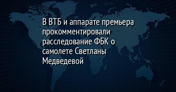 В ВТБ и аппарате премьера прокомментировали расследование ФБК о самоле