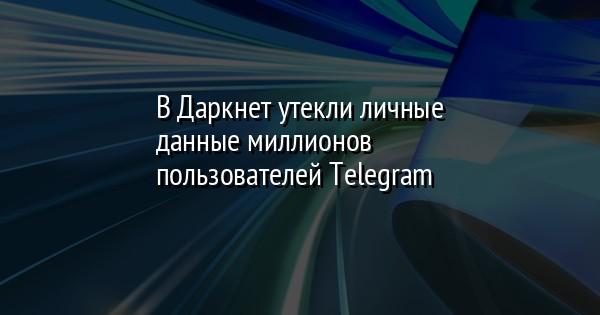 В Даркнет утекли личные данные миллионов пользователей Telegram
