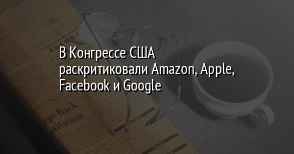 В Конгрессе США раскритиковали Amazon, Apple, Facebook и Google