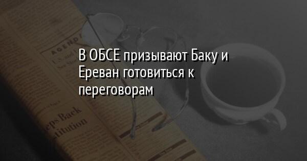 В ОБСЕ призывают Баку и Ереван готовиться к переговорам