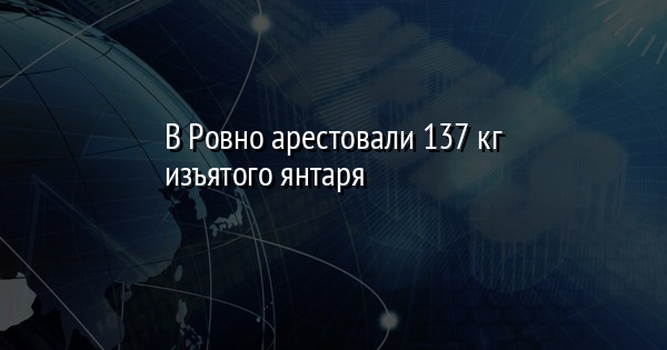 В Ровно арестовали 137 кг изъятого янтаря
