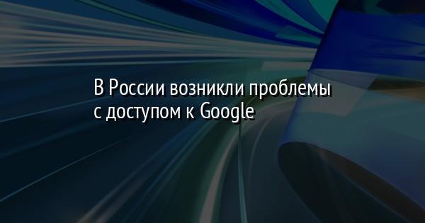 В России возникли проблемы с доступом к Google