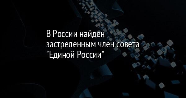 В России найден застреленным член совета 'Единой России'