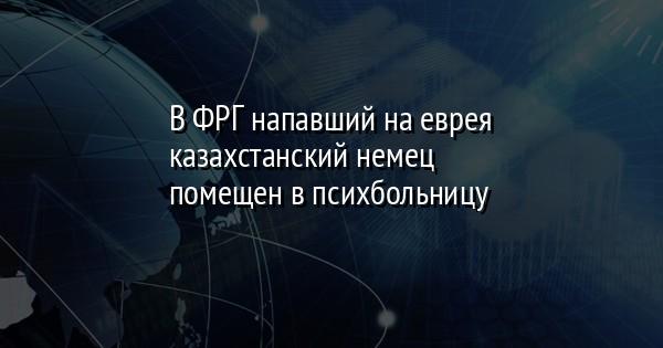 В ФРГ напавший на еврея казахстанский немец помещен в психбольницу