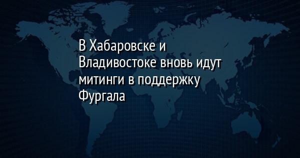 В Хабаровске и Владивостоке вновь идут митинги в поддержку Фургала
