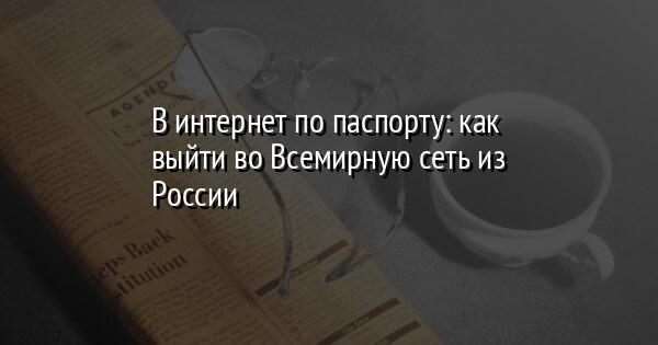 В интернет по паспорту: как выйти во Всемирную сеть из России
