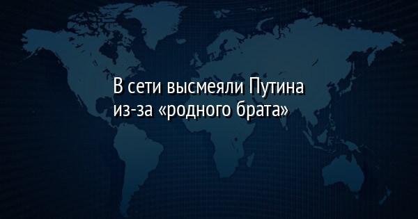 В сети высмеяли Путина из-за «родного брата»