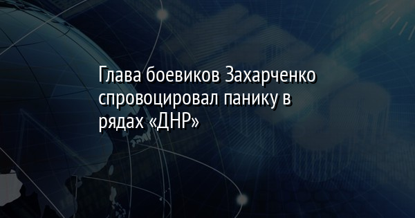 Глава боевиков Захарченко спровоцировал панику в рядах «ДНР»