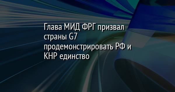 Глава МИД ФРГ призвал страны G7 продемонстрировать РФ и КНР единство