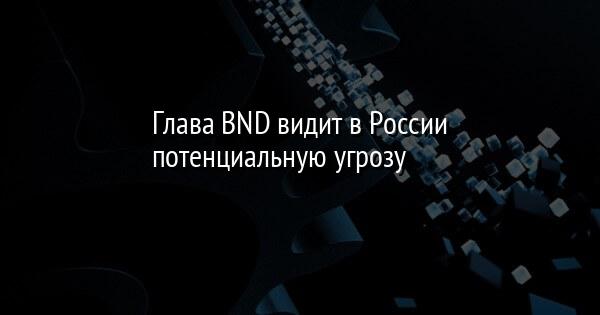 Глава BND видит в России потенциальную угрозу