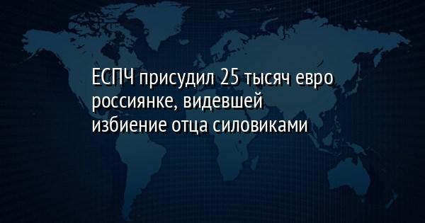 ЕСПЧ присудил 25 тысяч евро россиянке, видевшей избиение отца силовика