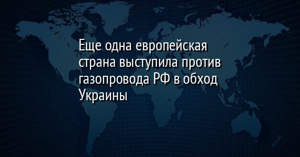Еще одна европейская страна выступила против газопровода РФ в обход Ук