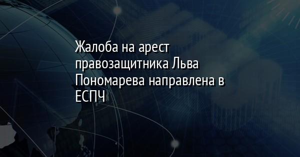 Жалоба на арест правозащитника Льва Пономарева направлена в ЕСПЧ