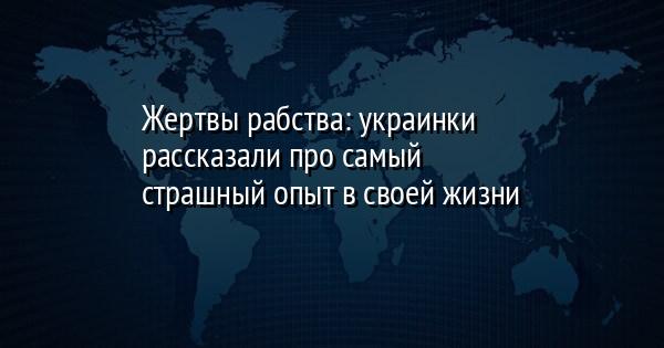 Жертвы рабства: украинки рассказали про самый страшный опыт в своей жи