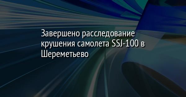 Завершено расследование крушения самолета SSJ-100 в Шереметьево