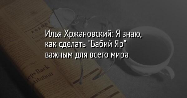 """Илья Хржановский: Я знаю, как сделать """"Бабий Яр"""" важным для всего мира"""