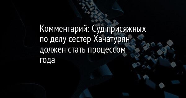 Комментарий: Суд присяжных по делу сестер Хачатурян должен стать проце