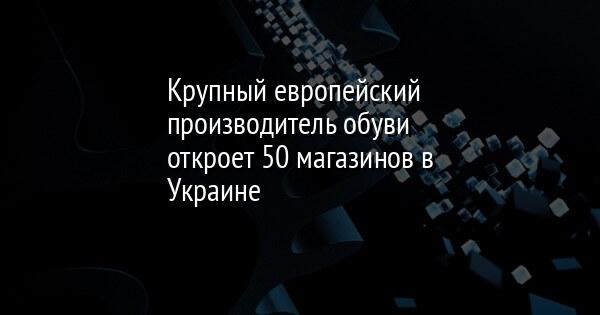 4fac99978399 Крупный европейский производитель обуви откроет 50 магазинов в Украине    FaceNews.ua  новости Украины