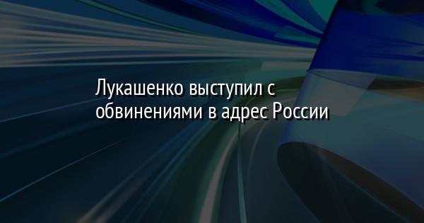 Лукашенко выступил с обвинениями в адрес России