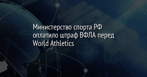Министерство спорта РФ оплатило штраф ВФЛА перед World Athletics