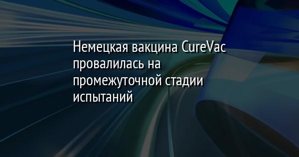 Немецкая вакцина CureVac провалилась на промежуточной стадии испытаний