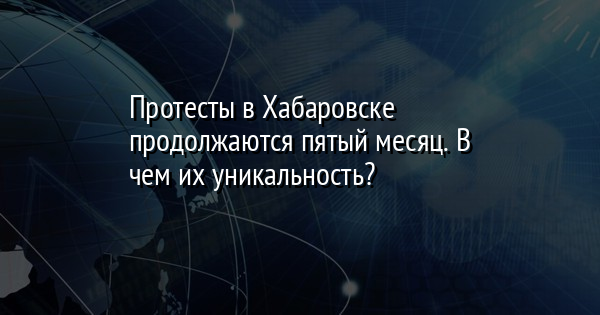 Протесты в Хабаровске продолжаются пятый месяц. В чем их уникальность?