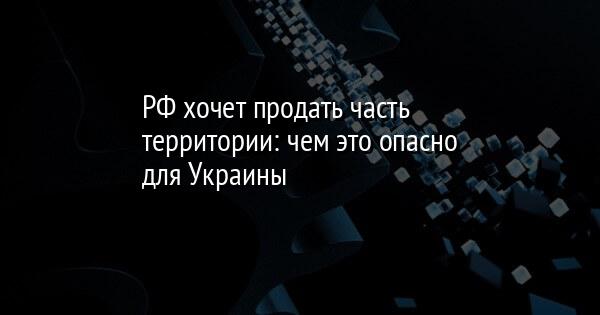 РФ хочет продать часть территории: чем это опасно для Украины
