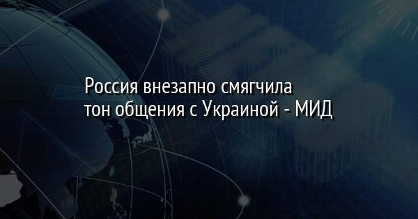 Россия внезапно смягчила тон общения с Украиной - МИД