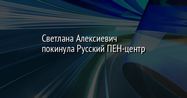 Светлана Алексиевич покинула Русский ПЕН-центр