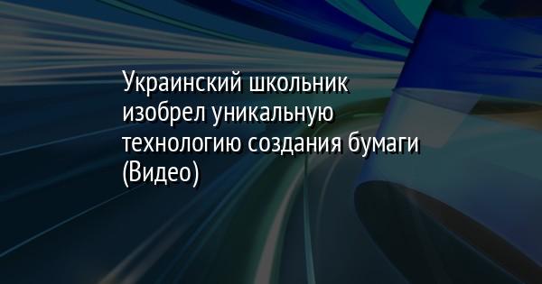 Украинский школьник изобрел уникальную технологию создания бумаги (Вид