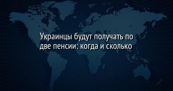 Украинцы будут получать по две пенсии: когда и сколько
