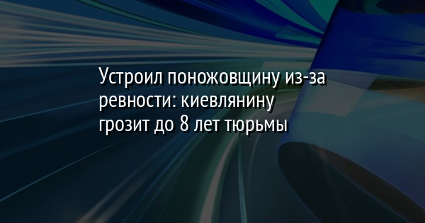 Устроил поножовщину из-за ревности: киевлянину грозит до 8 лет тюрьмы