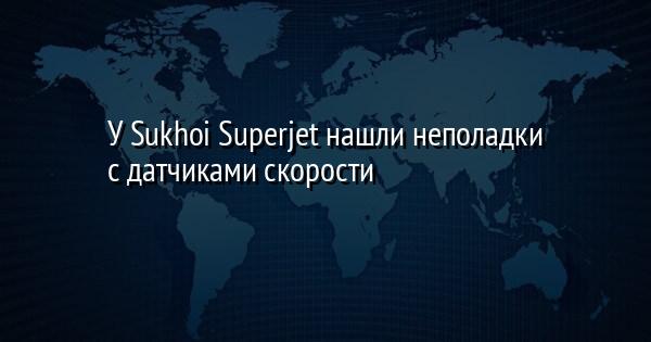 У Sukhoi Superjet нашли неполадки с датчиками скорости
