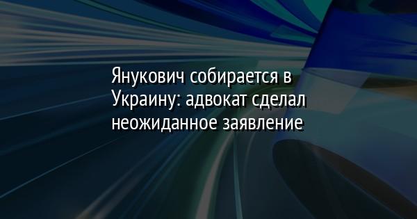 Янукович собирается в Украину: адвокат сделал неожиданное заявление