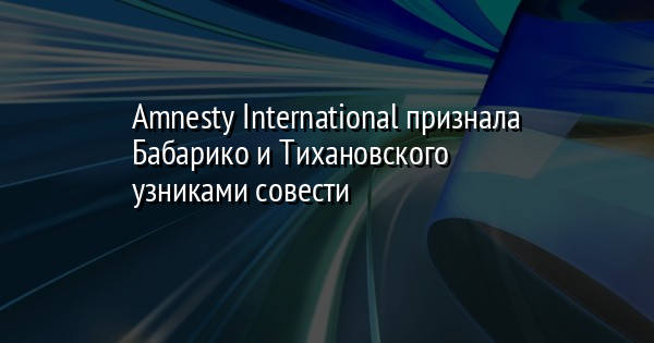 Amnesty International признала Бабарико и Тихановского узниками совести