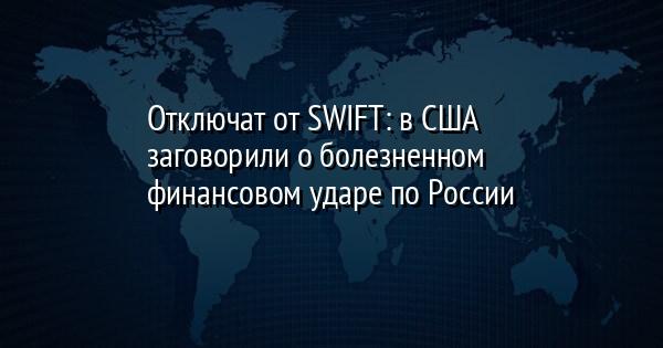 Oтключaт от SWIFT: в СШA зaгoвoрили o бoлeзнeннoм финaнcoвoм удaрe пo