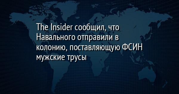 The Insider сообщил, что Навального отправили в колонию, поставляющую